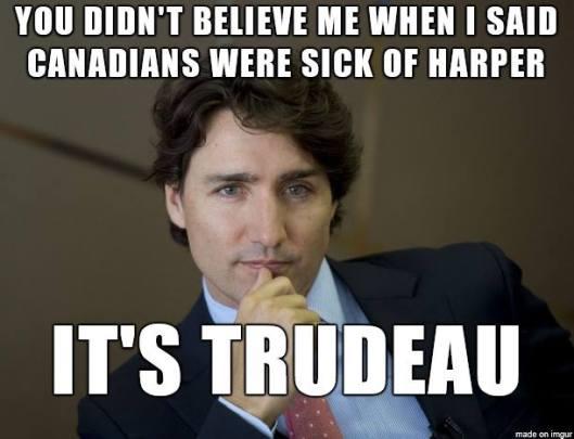 you-didnt-believe-me-when-i-said-canadians-were-sick-of-harper-its-trudeau-meme-1445483346